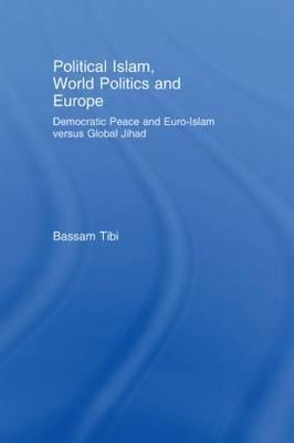 Political Islam, World Politics and Europe: Democratic Peace and Euro-Islam Versus Global Jihad by Bassam Tibi
