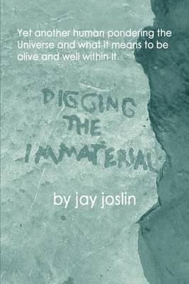 Digging the Immaterial: Yet Another Human Pondering the Universe and What It Means to Be Alive and Well Within It. by jay joslin