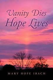 Vanity Dies - Hope Lives by Mary Hope Ibach