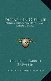 Disraeli in Outline Disraeli in Outline: Being a Biography of Benjamin Disraeli (1890) Being a Biography of Benjamin Disraeli (1890) by Frederick Carroll Brewster