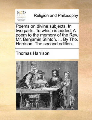 Poems on Divine Subjects. in Two Parts. to Which Is Added, a Poem to the Memory of the Rev. Mr. Benjamin Stinton. ... by Tho. Harrison. the Second Edition by Thomas Harrison image