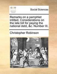 Remarks on a Pamphlet Intitled, Considerations on the Late Bill for Paying the National Debt, &c. Number III by Christopher Robinson