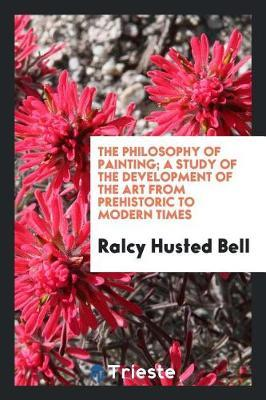 The Philosophy of Painting; A Study of the Development of the Art from Prehistoric to Modern Times by Ralcy Husted Bell