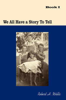 We All Have a Story to Tell: Book I: 1900-1941 by H. Wells Robert H. Wells