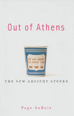 Out of Athens: The New Ancient Greeks by Page duBois