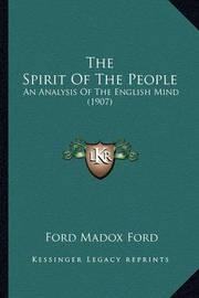 The Spirit of the People the Spirit of the People: An Analysis of the English Mind (1907) an Analysis of the English Mind (1907) by Ford Madox Ford