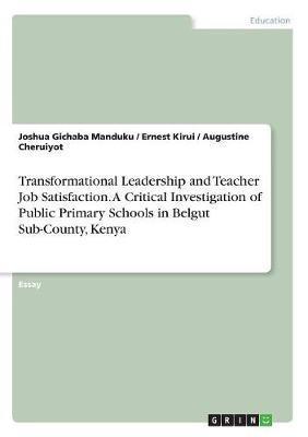 Transformational Leadership and Teacher Job Satisfaction. a Critical Investigation of Public Primary Schools in Belgut Sub-County, Kenya by Joshua Gichaba Manduku