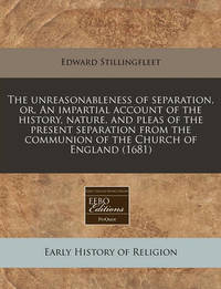 The Unreasonableness of Separation, Or, an Impartial Account of the History, Nature, and Pleas of the Present Separation from the Communion of the Church of England (1681) by Edward Stillingfleet