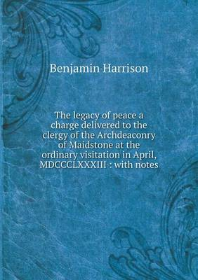 The Legacy of Peace a Charge Delivered to the Clergy of the Archdeaconry of Maidstone at the Ordinary Visitation in April, MDCCCLXXXIII: With Notes by Benjamin Harrison