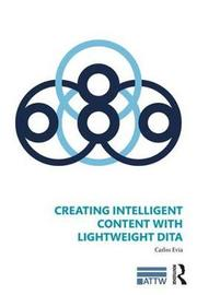Creating Intelligent Content with Lightweight DITA by Carlos Evia