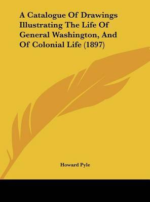 A Catalogue of Drawings Illustrating the Life of General Washington, and of Colonial Life (1897) by Howard Pyle image