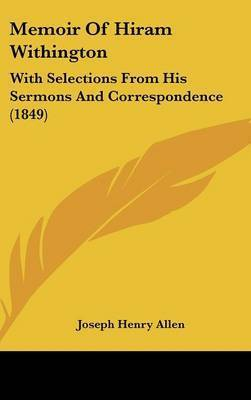 Memoir Of Hiram Withington: With Selections From His Sermons And Correspondence (1849) by Joseph Henry Allen