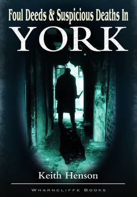 Foul Deeds and Suspicious Deaths in York by Keith Henson