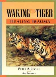 Waking The Tiger by Peter A Levine