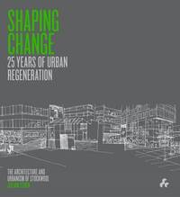 Shaping Change: 25 Years of Urban Regeneration : The Architecture and Urbanism of Stockwool by Julian Stock