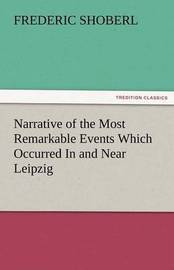 Narrative of the Most Remarkable Events Which Occurred in and Near Leipzig Immediately Before, During, and Subsequent To, the Sanguinary Series of Eng by Frederic Shoberl