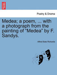 Medea; A Poem, ... with a Photograph from the Painting of Medea by F. Sandys. by Alfred Bate Richards