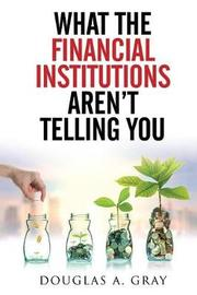 What the Financial Institutions Aren't Telling You by Douglas Gray image