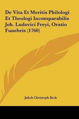 de Vita Et Meritis Philologi Et Theologi Incomparabilis Joh. Ludovici Freyi, Oratio Funebris (1760) by Jakob Christoph Beck