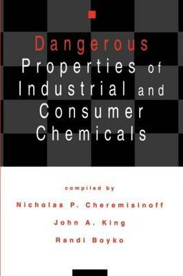 Dangerous Properties of Industrial and Consumer Chemicals by Nicholas P Cheremisinoff