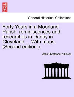 Forty Years in a Moorland Parish, Reminiscences and Researches in Danby in Cleveland ... with Maps. (Second Edition.). by John Christopher Atkinson