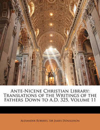 Ante-Nicene Christian Library: Translations of the Writings of the Fathers Down to A.D. 325, Volume 11 by James Donaldson
