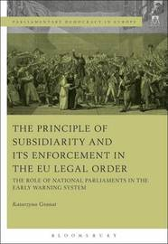 The Principle of Subsidiarity and its Enforcement in the EU Legal Order by Katarzyna Granat