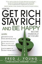 How to Get Rich, Stay Rich & be Happy by Fred J Young