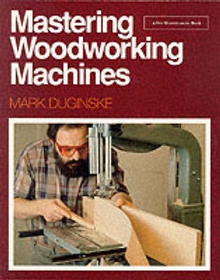 Mastering Woodworking Machines by Mark Duginske