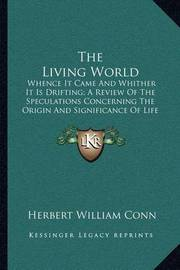 The Living World: Whence It Came and Whither It Is Drifting; A Review of the Speculations Concerning the Origin and Significance of Life (1891) by Herbert William Conn
