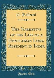 The Narrative of the Life of a Gentleman Long Resident in India (Classic Reprint) by G. F. Grand image