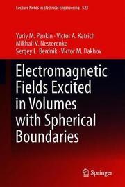 Electromagnetic Fields Excited in Volumes with Spherical Boundaries by Yuriy M. Penkin