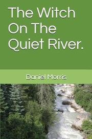 The Witch on the Quiet River. by Daniel Morris