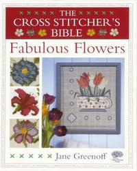 The Cross Stitcher's Bible, Fabulous Flowers by Jane Greenoff image