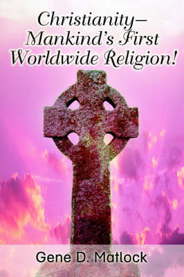 Christianity--Mankind's First Worldwide Religion! by Gene D. Matlock image