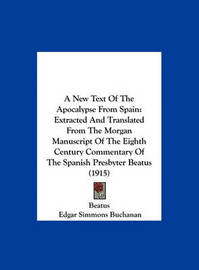 A New Text of the Apocalypse from Spain: Extracted and Translated from the Morgan Manuscript of the Eighth Century Commentary of the Spanish Presbyter Beatus (1915) by Beatus