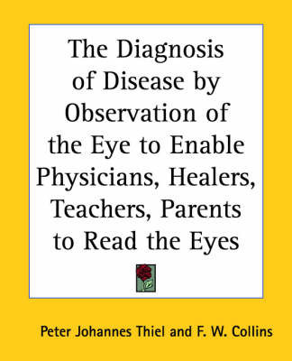 The Diagnosis of Disease by Observation of the Eye to Enable Physicians, Healers, Teachers, Parents to Read the Eyes by Peter Johannes Thiel