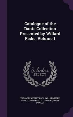 Catalogue of the Dante Collection Presented by Willard Fiske, Volume 1 by Theodore Wesley Koch
