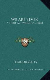 We Are Seven: A Three-ACT Whimsical Farce by Eleanor Gates