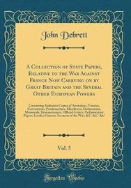 A Collection of State Papers, Relative to the War Against France Now Carrying on by Great Britain and the Several Other European Powers, Vol. 5 by John Debrett image