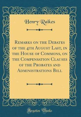 Remarks on the Debates of the 4th August Last, in the House of Commons, on the Compensation Clauses of the Probates and Administrations Bill (Classic Reprint) by Henry Raikes