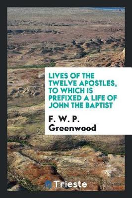 Lives of the Twelve Apostles, to Which Is Prefixed a Life of John the Baptist by F.W.P. Greenwood