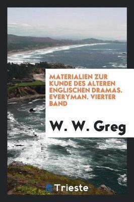 Materialien Zur Kunde Des Alteren Englischen Dramas. Everyman. Vierter Band by W.W. Greg