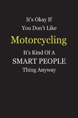 It's Okay If You Don't Like Motorcycling It's Kind Of A Smart People Thing Anyway by Unixx Publishing