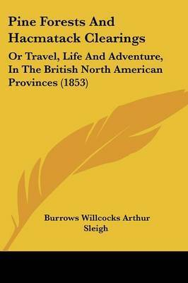 Pine Forests And Hacmatack Clearings: Or Travel, Life And Adventure, In The British North American Provinces (1853) by Burrows Willcocks Arthur Sleigh