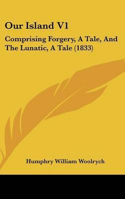 Our Island V1: Comprising Forgery, A Tale, And The Lunatic, A Tale (1833) by Humphry William Woolrych