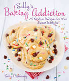 Sally's Baking Addiction: Irresistible Cupcakes, Cookies, and Desserts for Your Sweet Tooth Fix by Sally McKenney