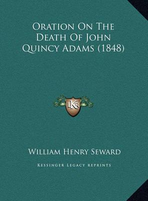 Oration on the Death of John Quincy Adams (1848) Oration on the Death of John Quincy Adams (1848) by William Henry Seward