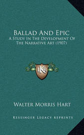 Ballad and Epic Ballad and Epic: A Study in the Development of the Narrative Art (1907) a Study in the Development of the Narrative Art (1907) by Walter Morris Hart