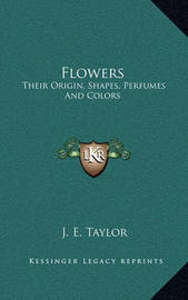 Flowers: Their Origin, Shapes, Perfumes and Colors by J.E. Taylor